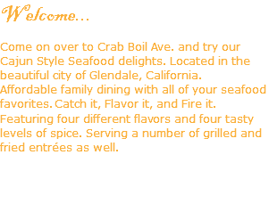 Welcome... Come on over to Crab Boil Ave. and try our Cajun Style Seafood delights. Located in the beautiful city of Glendale, California. Affordable family dining with all of your seafood favorites. Catch it, Flavor it, and Fire it. Featuring four different flavors and four tasty levels of spice. Serving a number of grilled and fried entrées as well.